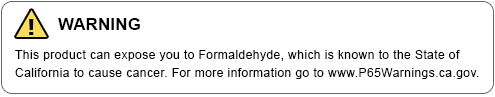 WARNING - This product can expose you to Formaldehyde, which is known to the State of California to cause cancer. For more information go to www.P65Warnings.ca.gov.