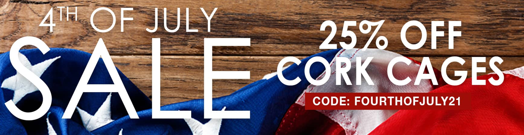 4th of July Sale! 25% Off Cork Cages. Use Code: FOURTHOFJULY21